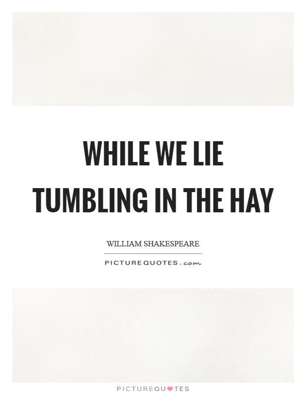 While we lie tumbling in the hay Picture Quote #1