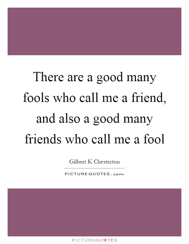 There are a good many fools who call me a friend, and also a good many friends who call me a fool Picture Quote #1
