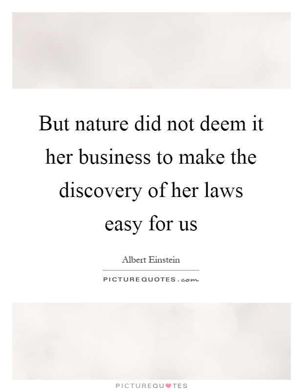 But nature did not deem it her business to make the discovery of her laws easy for us Picture Quote #1