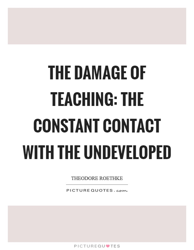 The damage of teaching: the constant contact with the undeveloped Picture Quote #1