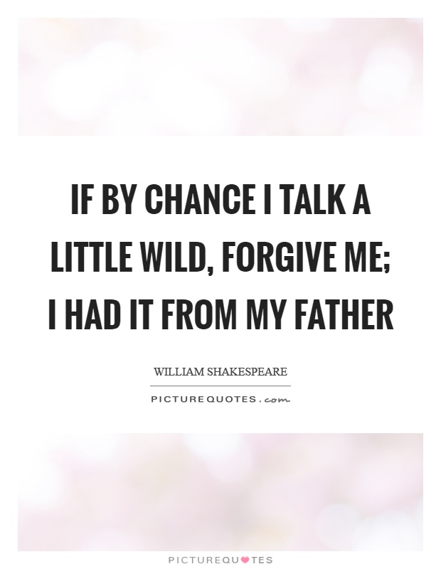 If by chance I talk a little wild, forgive me; I had it from my father Picture Quote #1