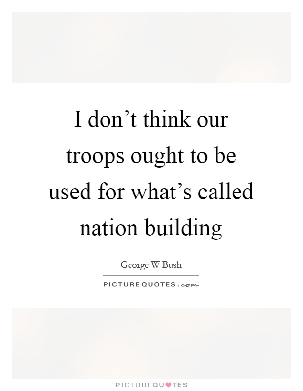 I don't think our troops ought to be used for what's called nation building Picture Quote #1