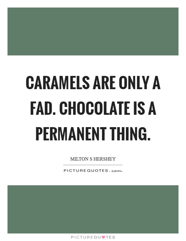 Caramels are only a fad. Chocolate is a permanent thing Picture Quote #1