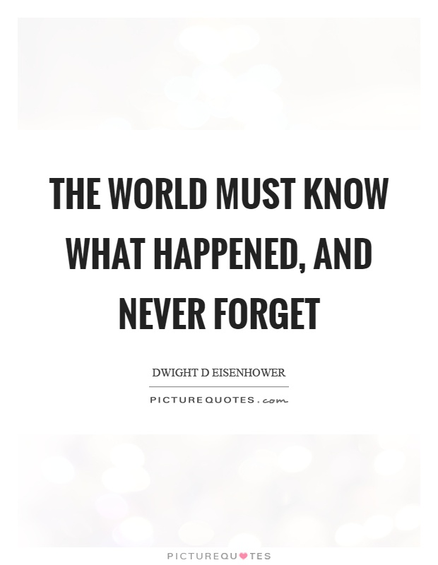 The world must know what happened, and never forget Picture Quote #1