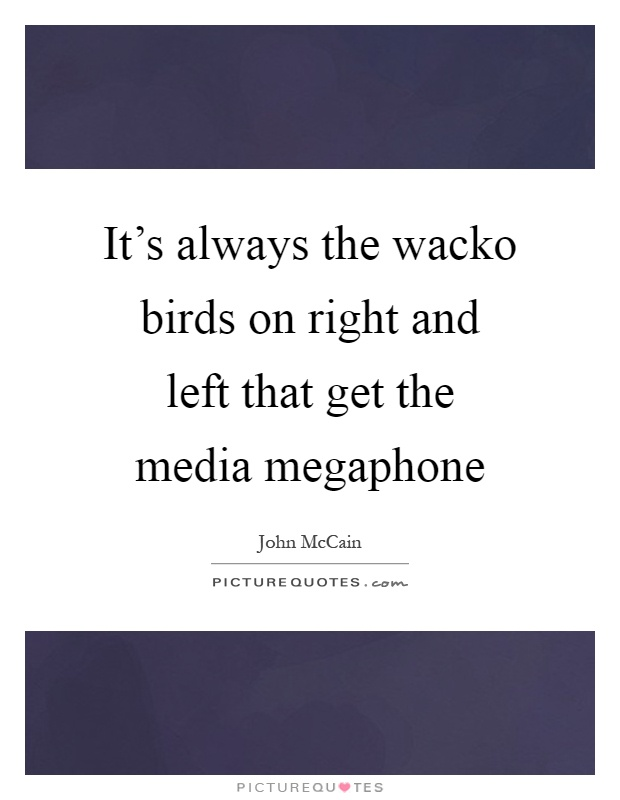 It's always the wacko birds on right and left that get the media megaphone Picture Quote #1