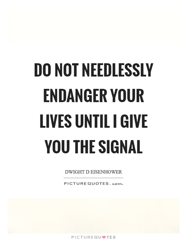 Do not needlessly endanger your lives until I give you the signal Picture Quote #1