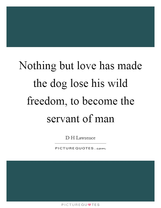 Nothing but love has made the dog lose his wild freedom, to become the servant of man Picture Quote #1