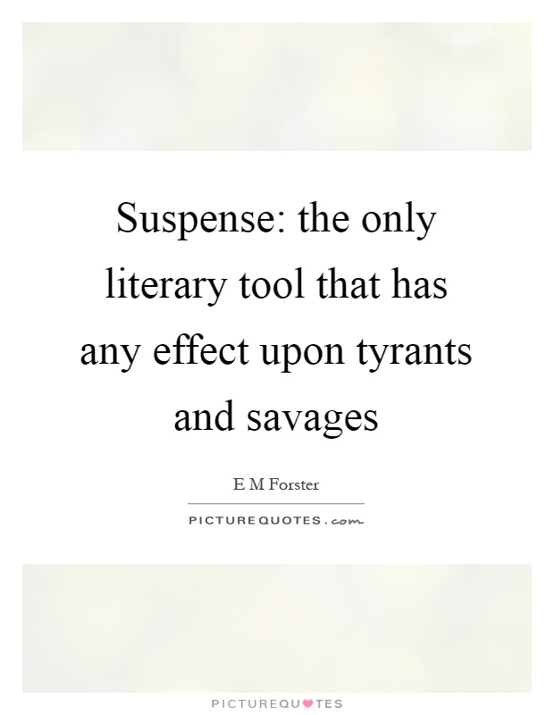 Suspense: the only literary tool that has any effect upon tyrants and savages Picture Quote #1