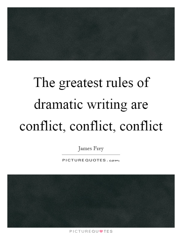 The greatest rules of dramatic writing are conflict, conflict, conflict Picture Quote #1