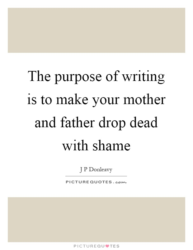 The purpose of writing is to make your mother and father drop dead with shame Picture Quote #1