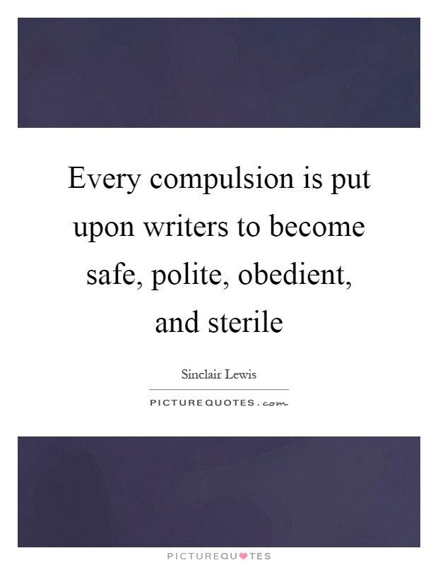 Every compulsion is put upon writers to become safe, polite, obedient, and sterile Picture Quote #1