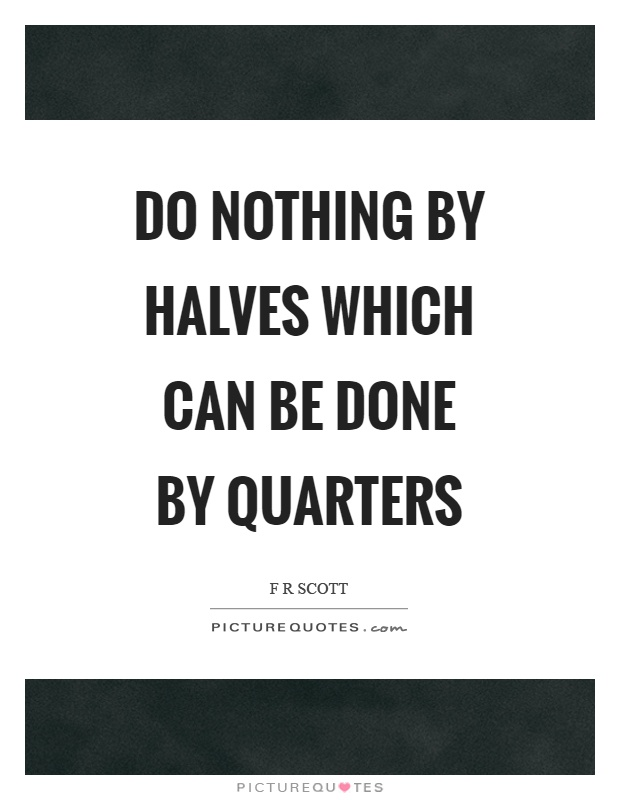 Do nothing by halves which can be done by quarters Picture Quote #1