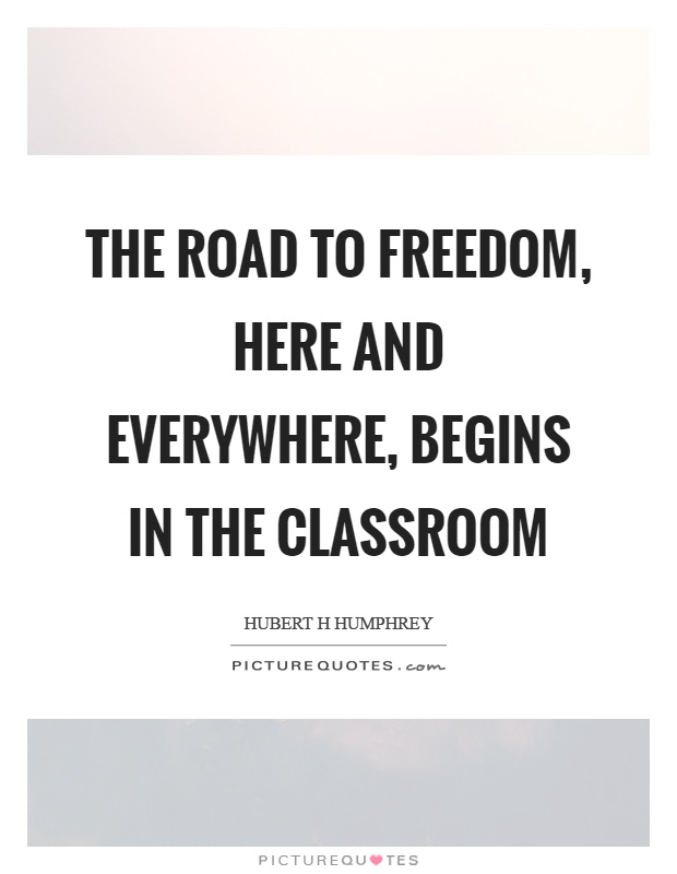 The road to freedom, here and everywhere, begins in the classroom Picture Quote #1
