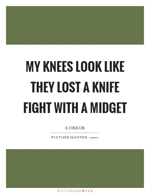 My knees look like they lost a knife fight with a midget Picture Quote #1