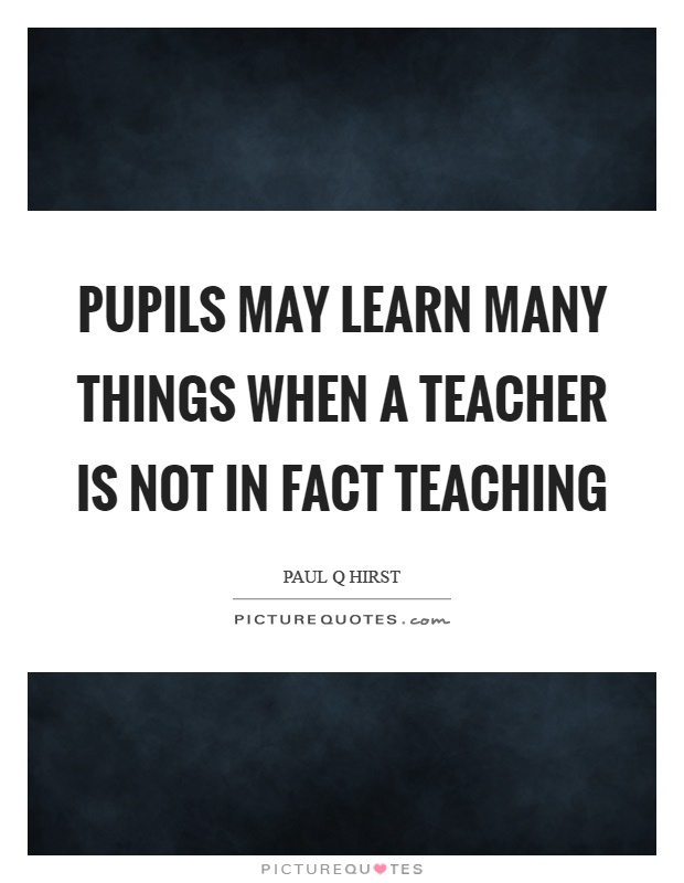 Pupils may learn many things when a teacher is not in fact teaching Picture Quote #1