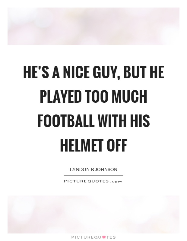 He's a nice guy, but he played too much football with his helmet off Picture Quote #1