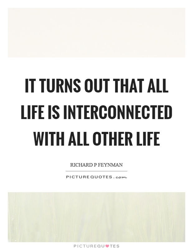 It turns out that all life is interconnected with all other life Picture Quote #1
