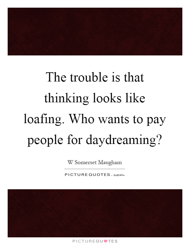 The trouble is that thinking looks like loafing. Who wants to pay people for daydreaming? Picture Quote #1