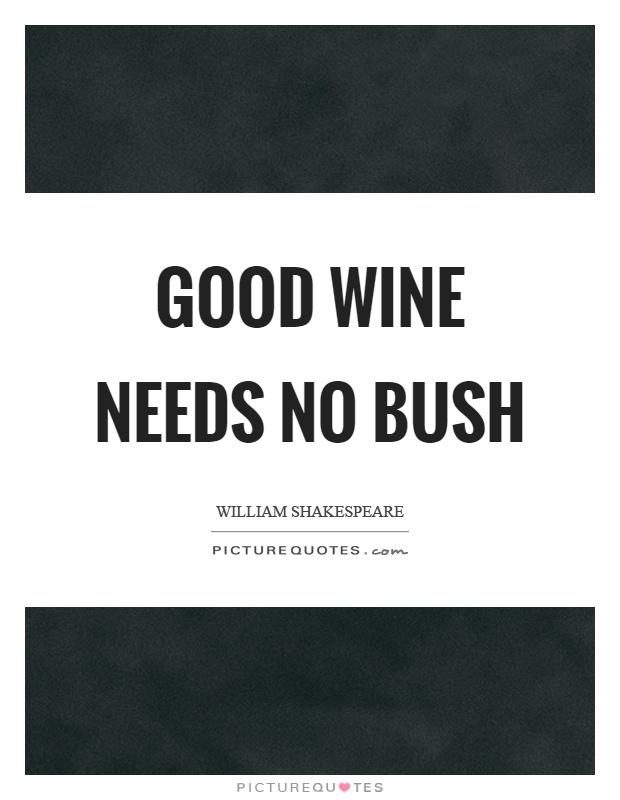Good wine needs no bush Picture Quote #1
