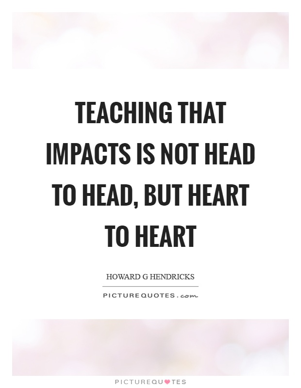Teaching that impacts is not head to head, but heart to heart Picture Quote #1
