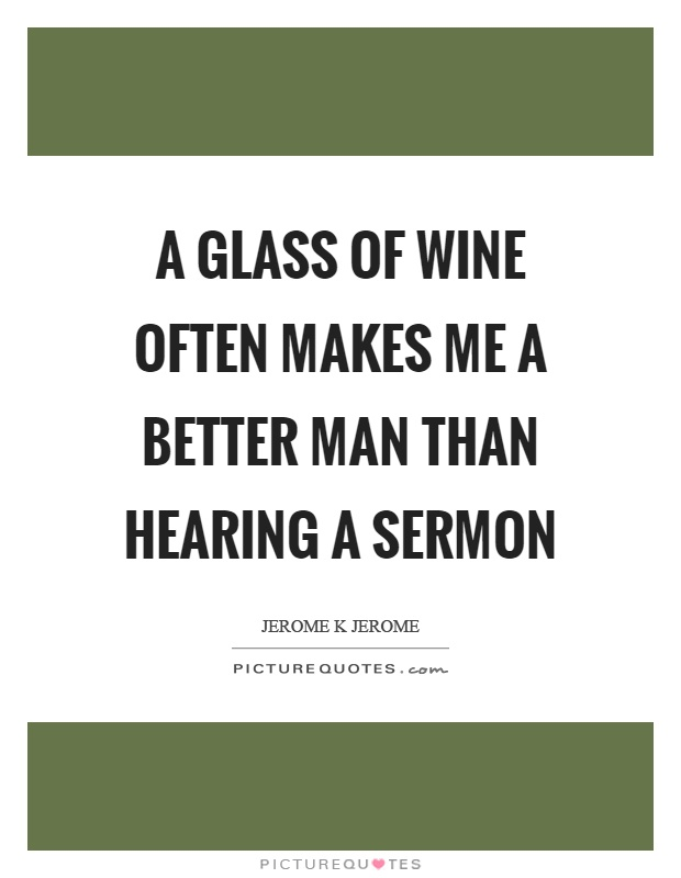 A glass of wine often makes me a better man than hearing a sermon Picture Quote #1