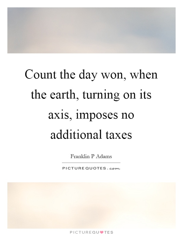 Count the day won, when the earth, turning on its axis, imposes no additional taxes Picture Quote #1