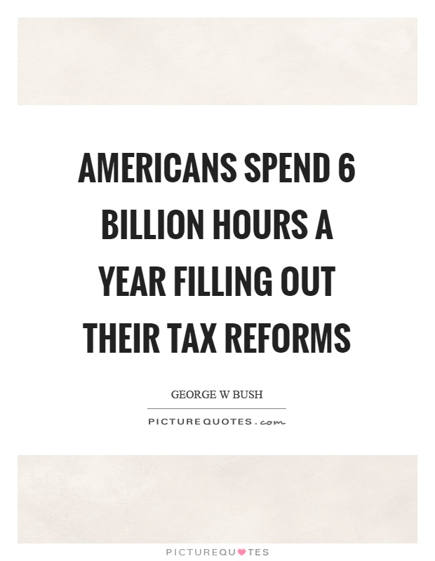 Americans spend 6 billion hours a year filling out their tax reforms Picture Quote #1