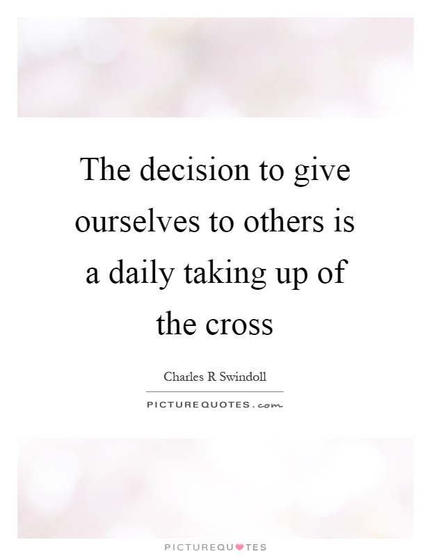 The decision to give ourselves to others is a daily taking up of the cross Picture Quote #1