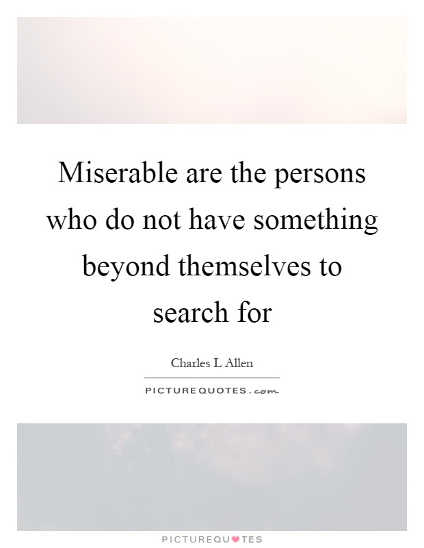 Miserable are the persons who do not have something beyond themselves to search for Picture Quote #1