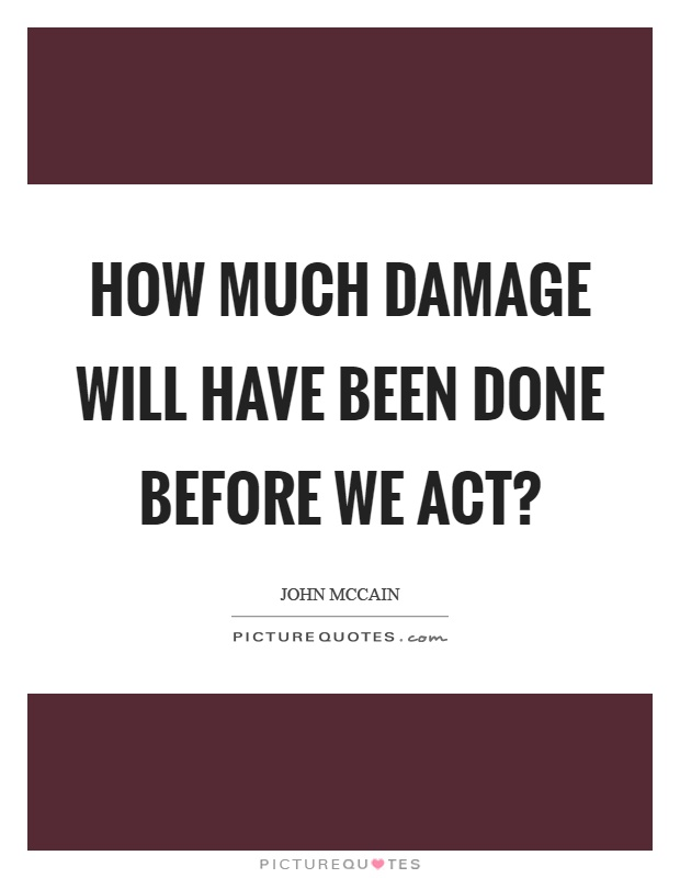 How much damage will have been done before we act? Picture Quote #1