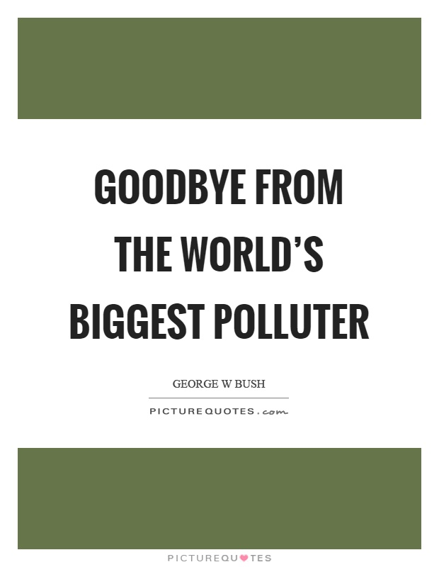 Goodbye from the world's biggest polluter Picture Quote #1
