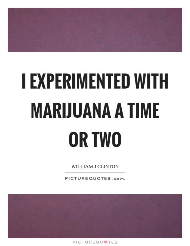 I experimented with marijuana a time or two Picture Quote #1