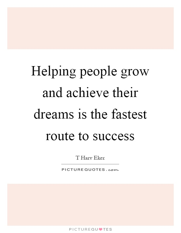 Helping people grow and achieve their dreams is the fastest route to success Picture Quote #1