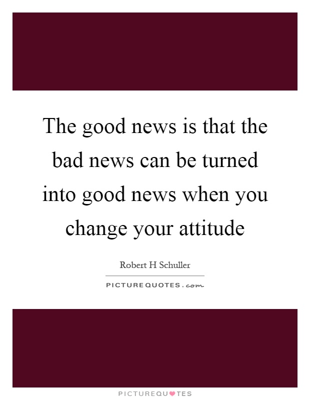 The good news is that the bad news can be turned into good news when you change your attitude Picture Quote #1