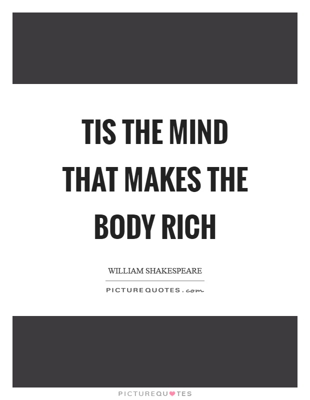 Tis the mind that makes the body rich Picture Quote #1
