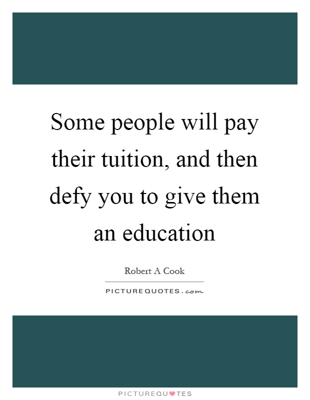 Some people will pay their tuition, and then defy you to give them an education Picture Quote #1