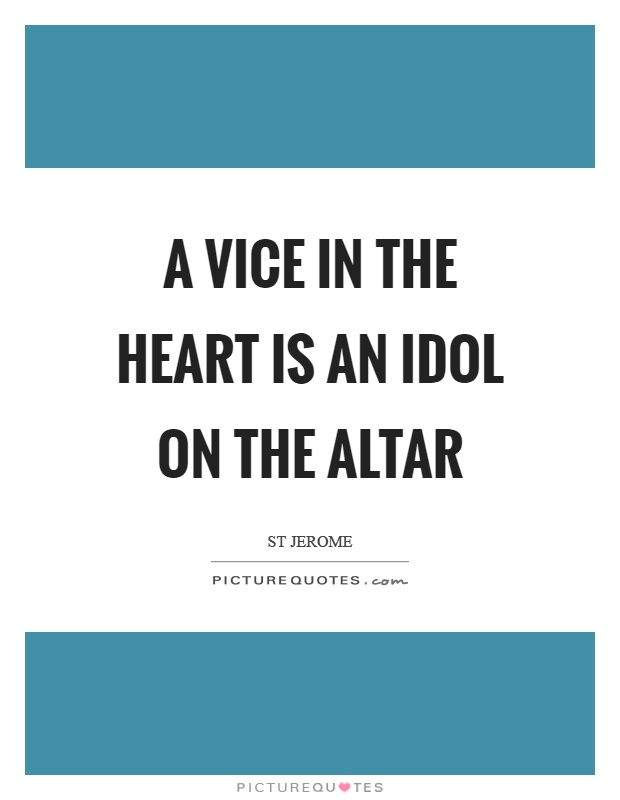 A vice in the heart is an idol on the altar Picture Quote #1
