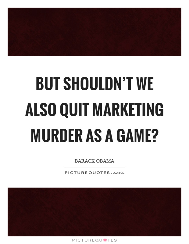 But shouldn't we also quit marketing murder as a game? Picture Quote #1