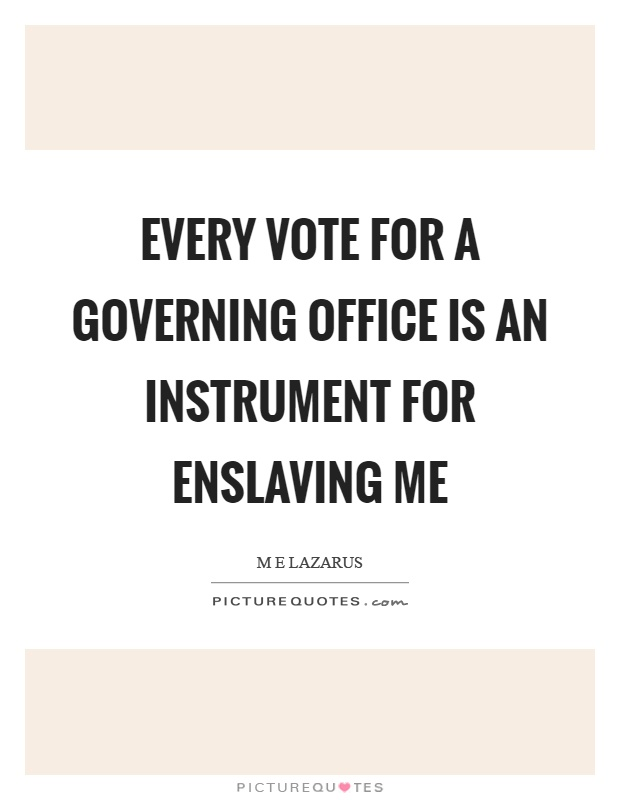 Every vote for a governing office is an instrument for enslaving me Picture Quote #1