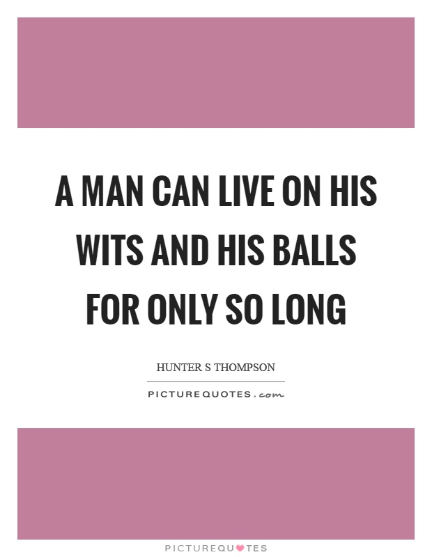 A man can live on his wits and his balls for only so long Picture Quote #1