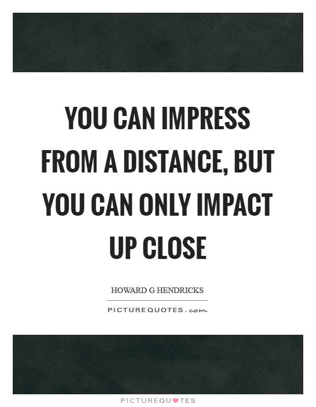 You can impress from a distance, but you can only impact up close Picture Quote #1