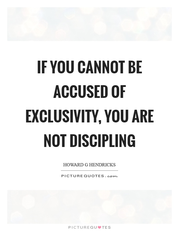 If you cannot be accused of exclusivity, you are not discipling Picture Quote #1