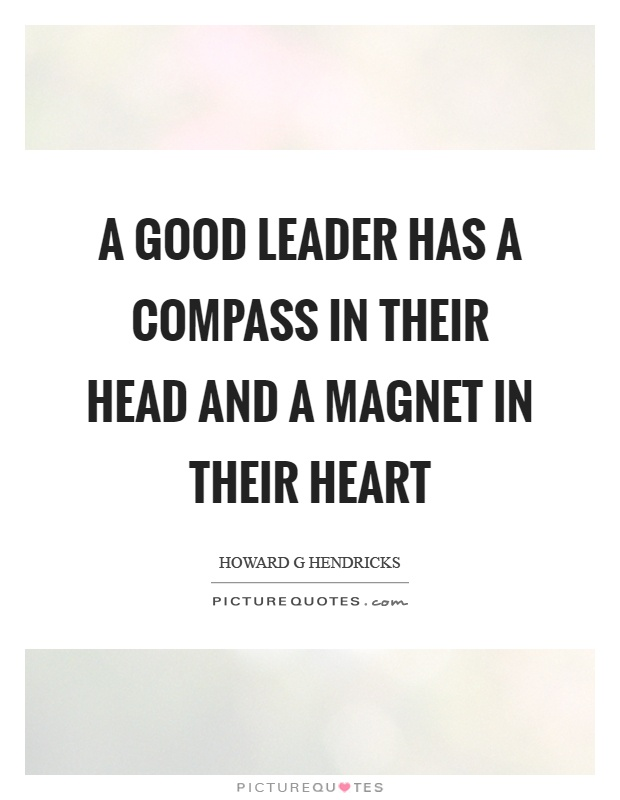 A good leader has a compass in their head and a magnet in their heart Picture Quote #1