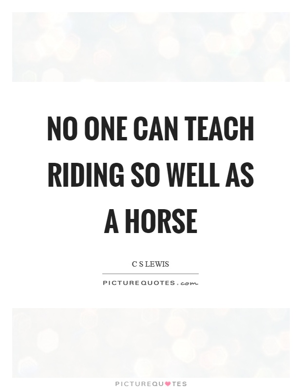 No one can teach riding so well as a horse Picture Quote #1