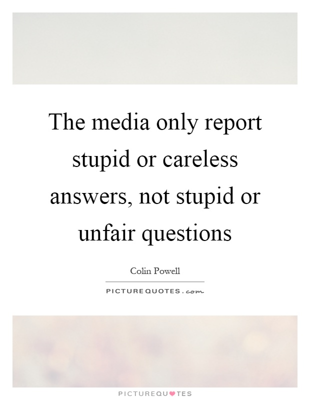 The media only report stupid or careless answers, not stupid or unfair questions Picture Quote #1