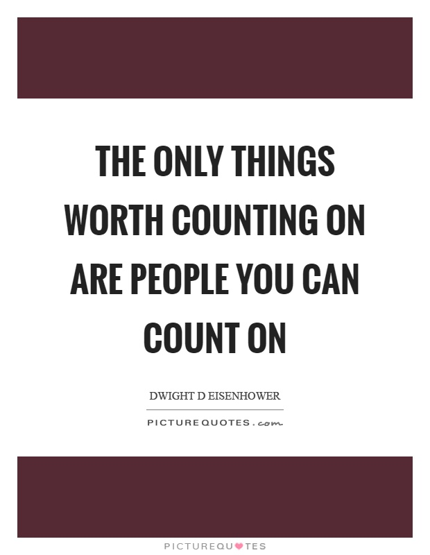 The only things worth counting on are people you can count on Picture Quote #1