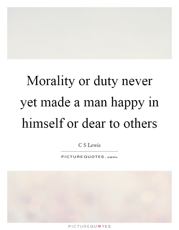 Morality or duty never yet made a man happy in himself or dear to others Picture Quote #1