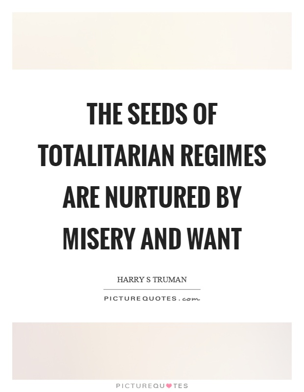 The seeds of totalitarian regimes are nurtured by misery and want Picture Quote #1