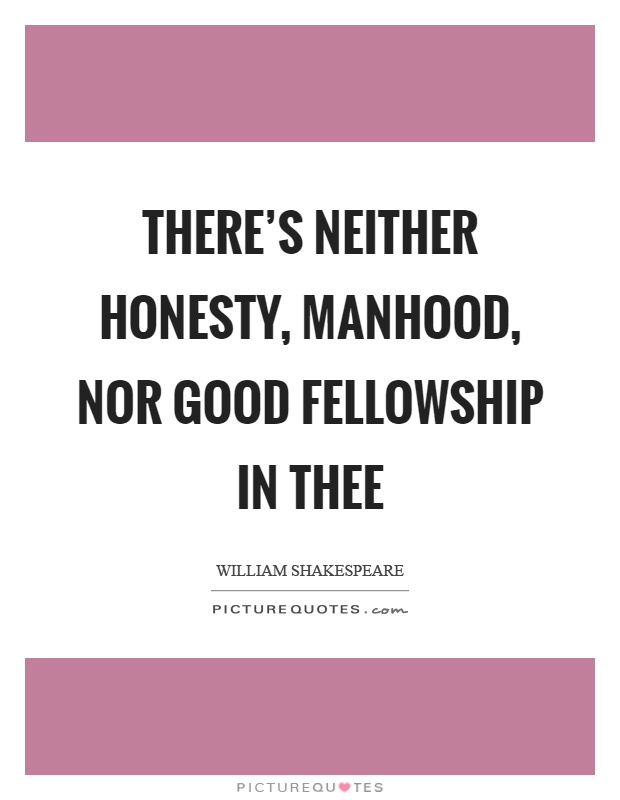 There's neither honesty, manhood, nor good fellowship in thee Picture Quote #1