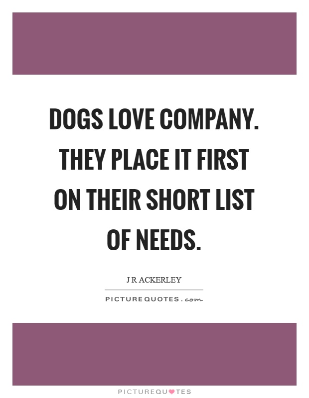 Dogs love company. They place it first on their short list of needs Picture Quote #1